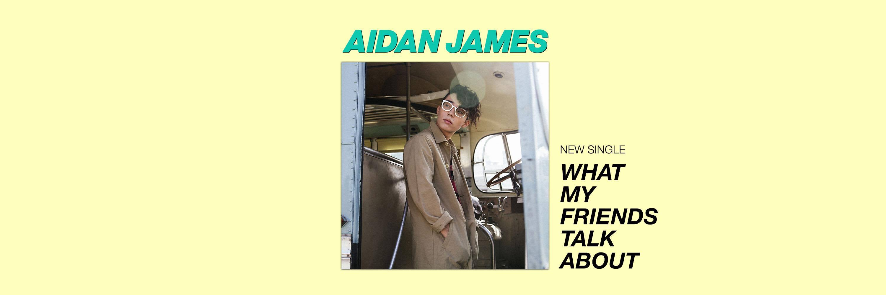 "AIDAN JAMES SHARES NEW SINGLE ""WHAT MY FRIENDS TALK ABOUT"""